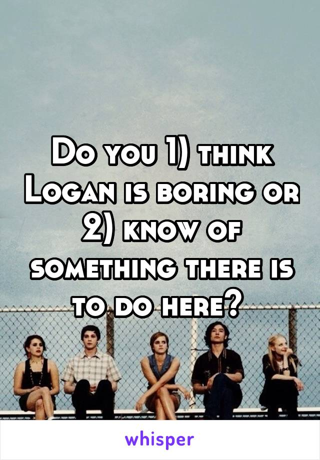 Do you 1) think Logan is boring or 2) know of something there is to do here?