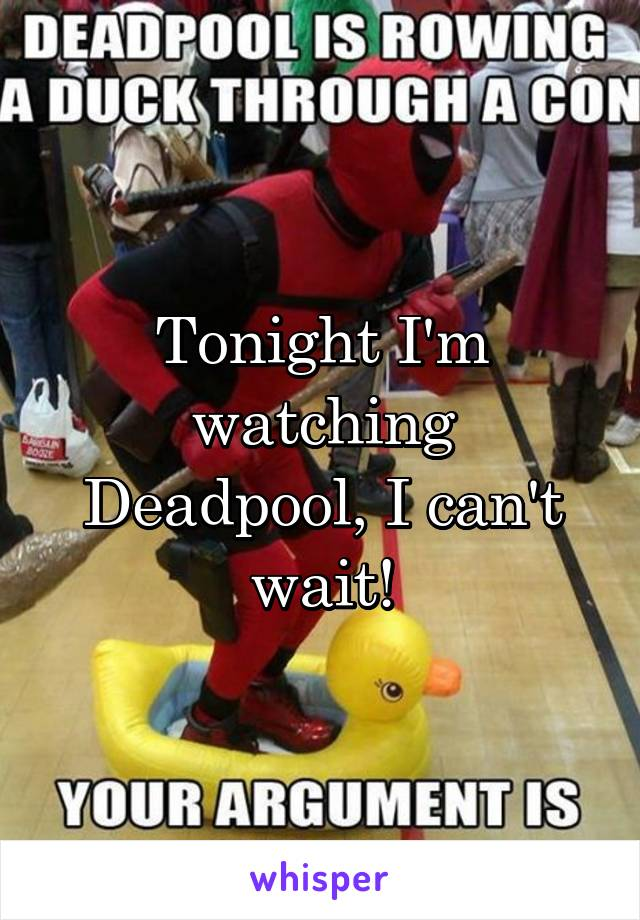 Tonight I'm watching Deadpool, I can't wait!