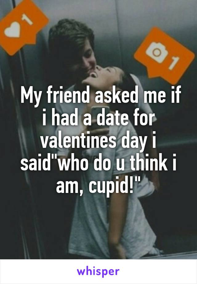 """My friend asked me if i had a date for valentines day i said""""who do u think i am, cupid!"""""""