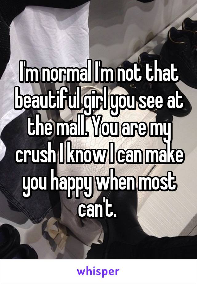 I'm normal I'm not that beautiful girl you see at the mall. You are my crush I know I can make you happy when most can't.