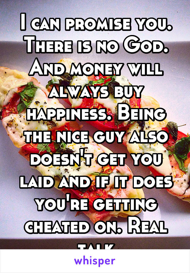 I can promise you. There is no God. And money will always buy happiness. Being the nice guy also doesn't get you laid and if it does you're getting cheated on. Real talk