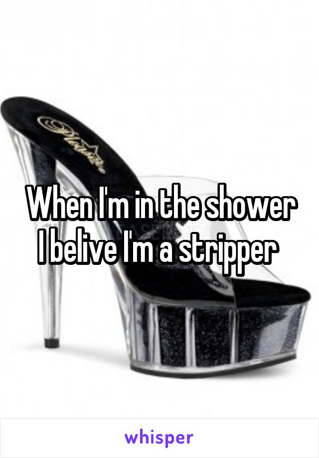 When I'm in the shower I belive I'm a stripper