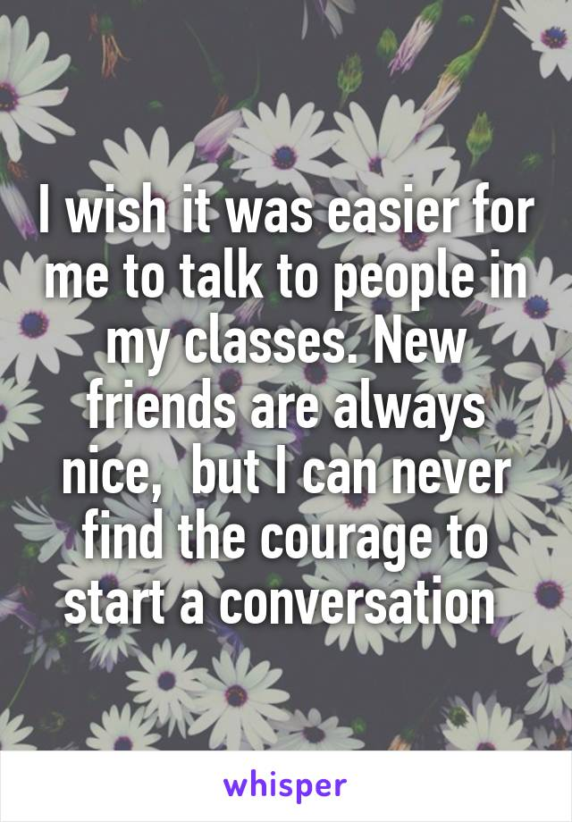 I wish it was easier for me to talk to people in my classes. New friends are always nice,  but I can never find the courage to start a conversation