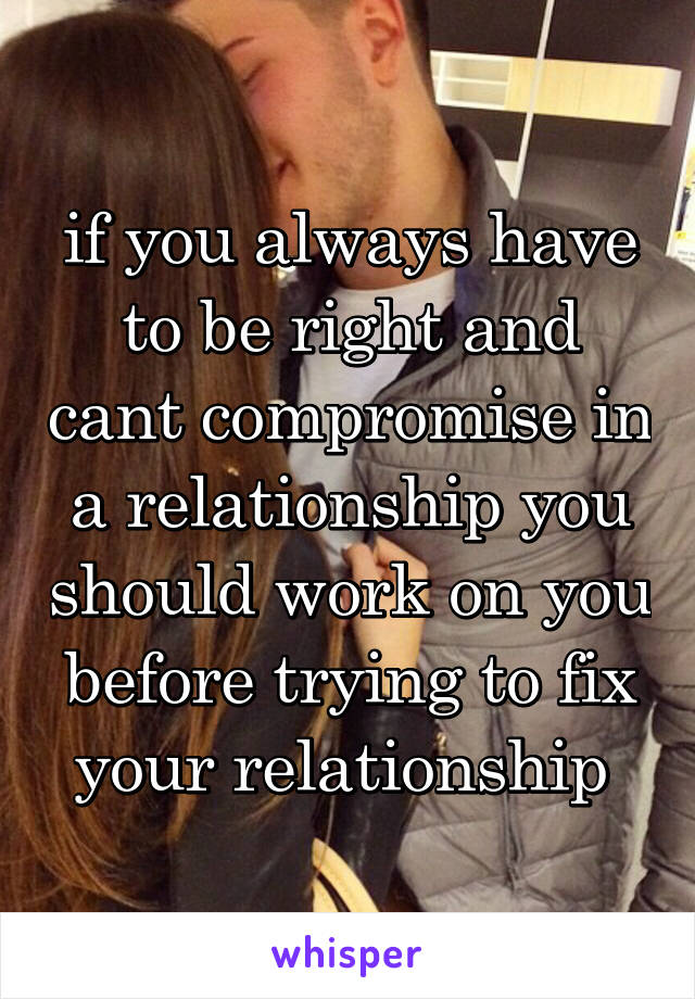 if you always have to be right and cant compromise in a relationship you should work on you before trying to fix your relationship