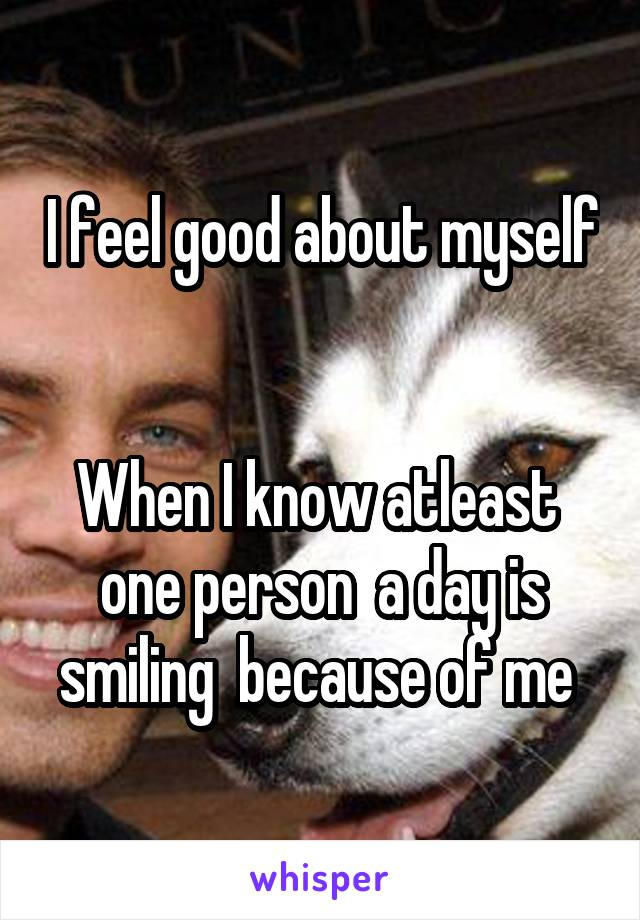 I feel good about myself   When I know atleast  one person  a day is smiling  because of me