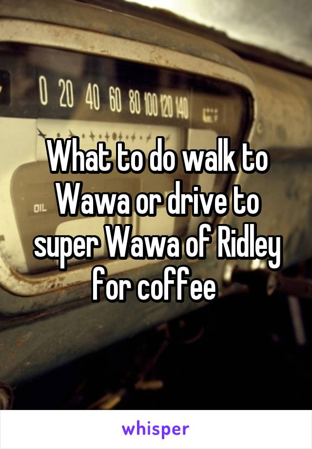What to do walk to Wawa or drive to super Wawa of Ridley for coffee
