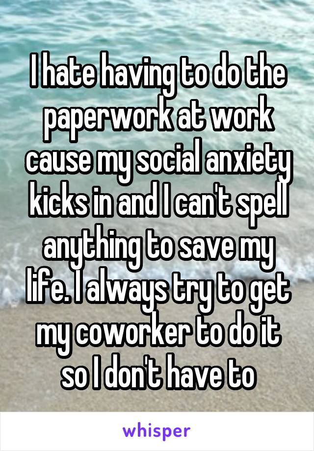 I hate having to do the paperwork at work cause my social anxiety kicks in and I can't spell anything to save my life. I always try to get my coworker to do it so I don't have to