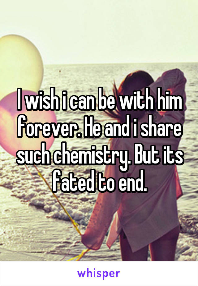 I wish i can be with him forever. He and i share such chemistry. But its fated to end.