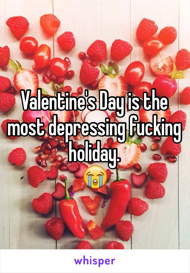 Valentine's Day is the most depressing fucking holiday.  😭