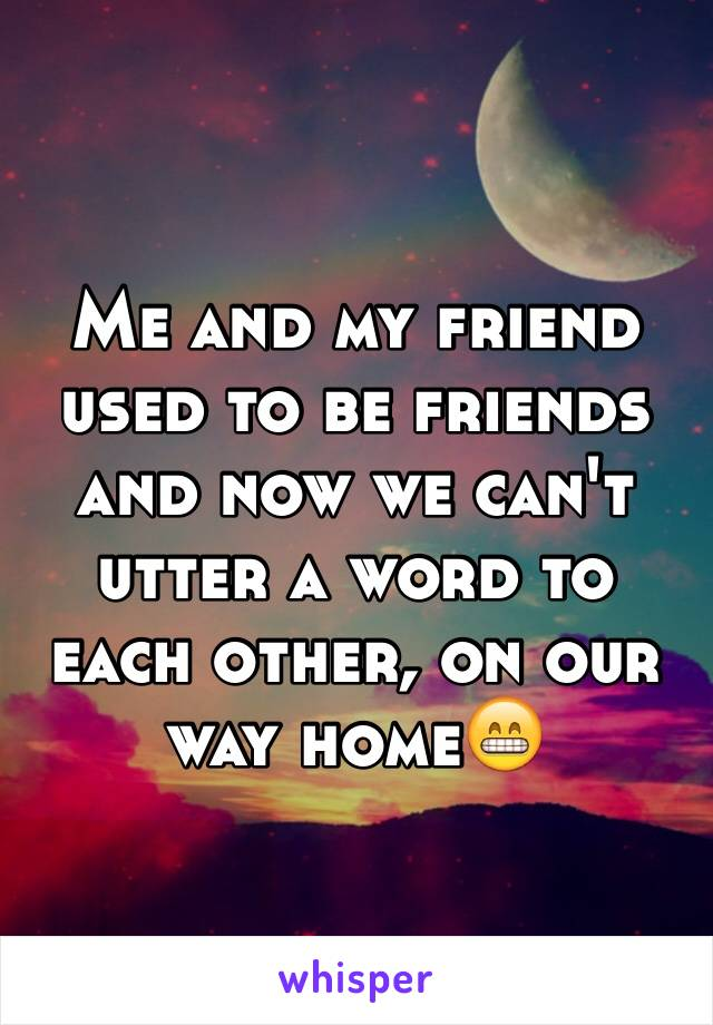 Me and my friend used to be friends and now we can't utter a word to each other, on our way home😁