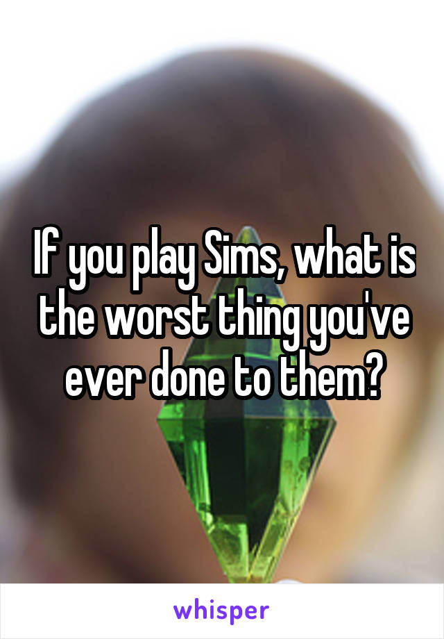 If you play Sims, what is the worst thing you've ever done to them?