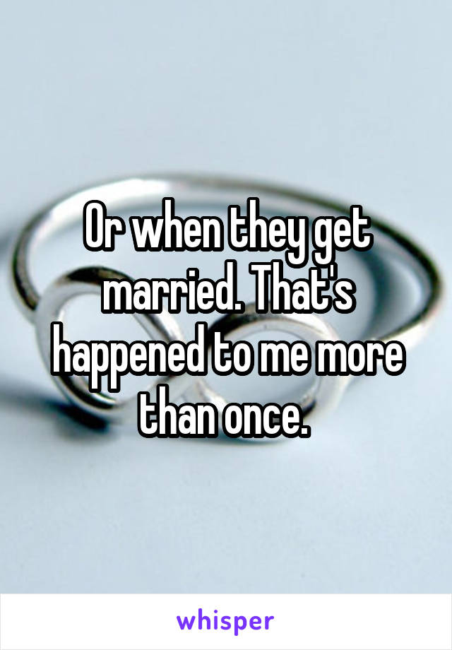 Or when they get married. That's happened to me more than once.