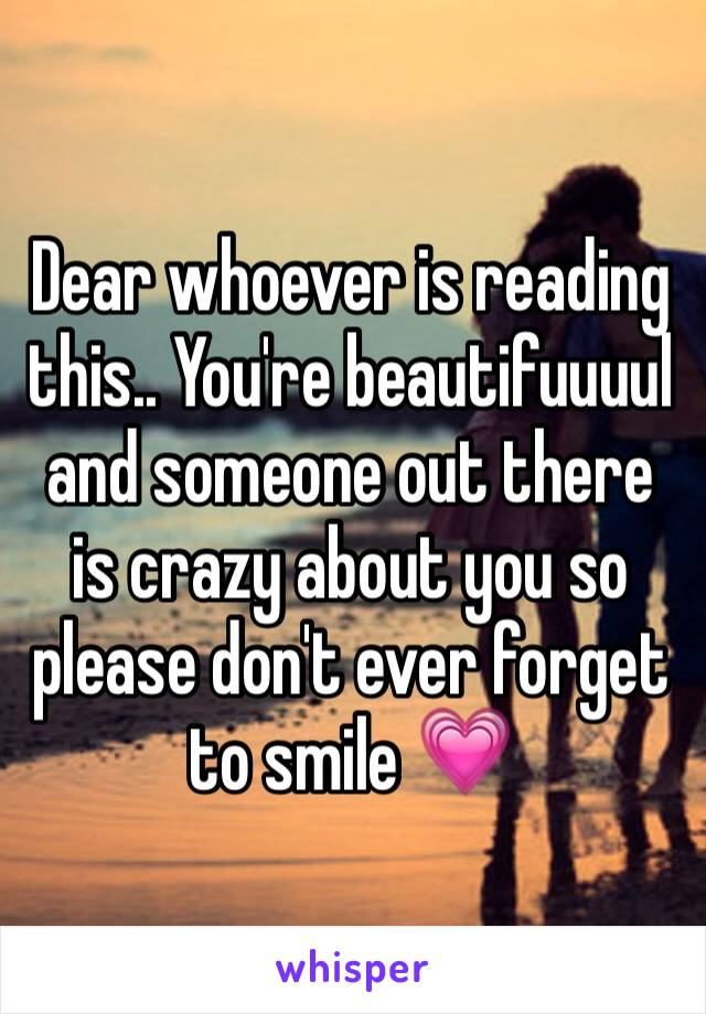 Dear whoever is reading this.. You're beautifuuuul and someone out there is crazy about you so please don't ever forget to smile 💗