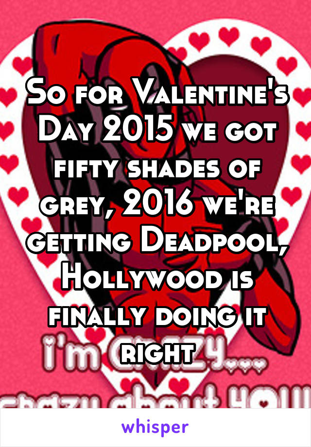 So for Valentine's Day 2015 we got fifty shades of grey, 2016 we're getting Deadpool, Hollywood is finally doing it right