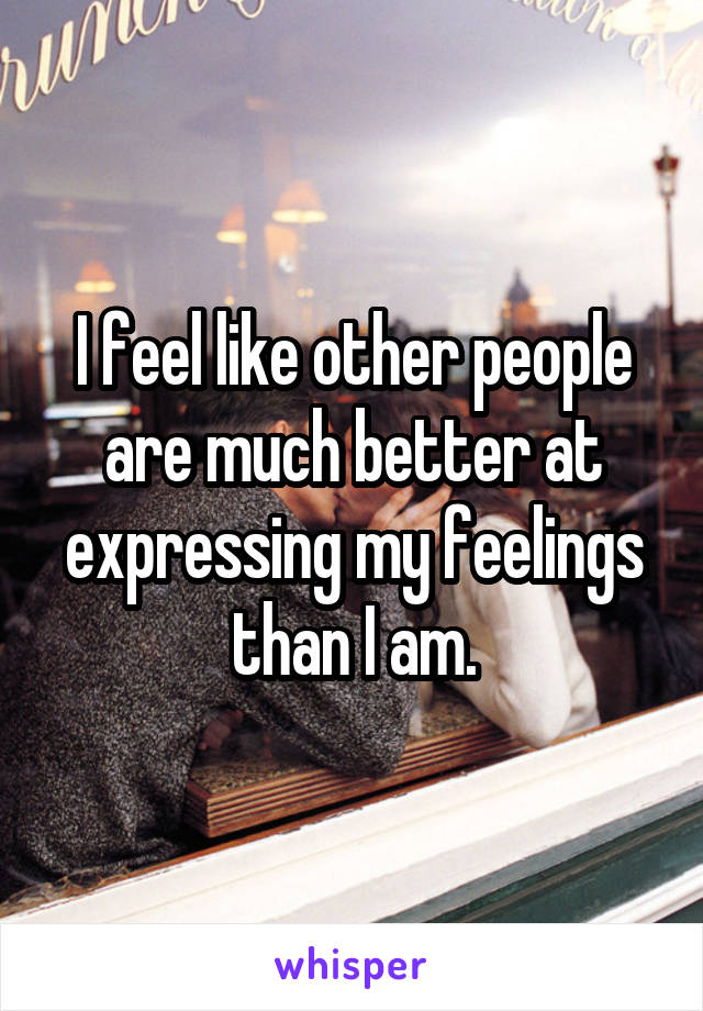 I feel like other people are much better at expressing my feelings than I am.