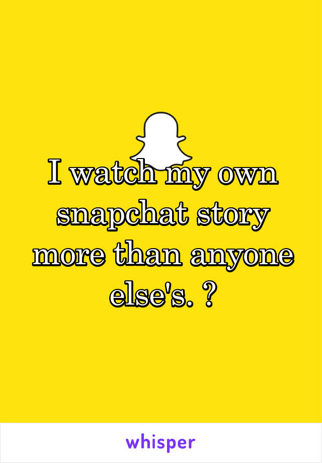 I watch my own snapchat story more than anyone else's. 👌