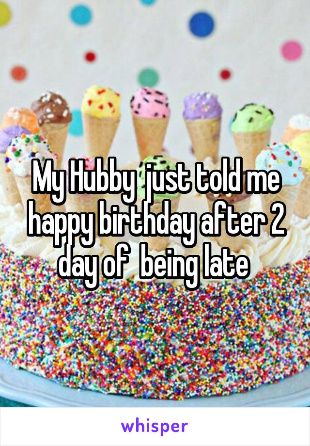 My Hubby  just told me happy birthday after 2 day of  being late