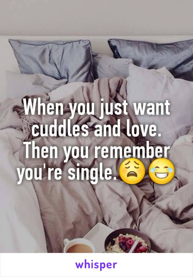 When you just want cuddles and love. Then you remember you're single.😩😂