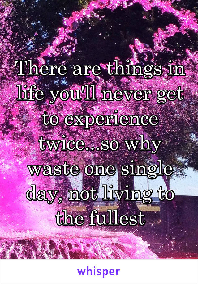 There are things in life you'll never get to experience twice...so why waste one single day, not living to the fullest