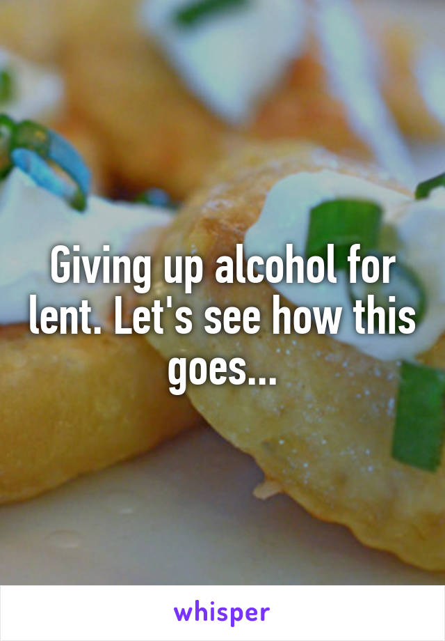 Giving up alcohol for lent. Let's see how this goes...