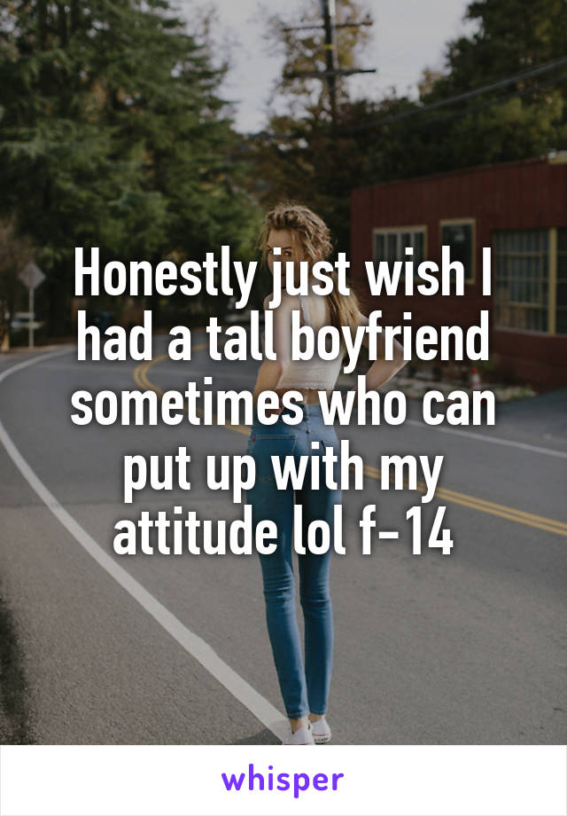 Honestly just wish I had a tall boyfriend sometimes who can put up with my attitude lol f-14