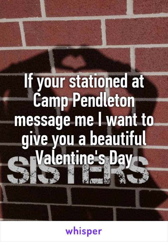 If your stationed at Camp Pendleton message me I want to give you a beautiful Valentine's Day