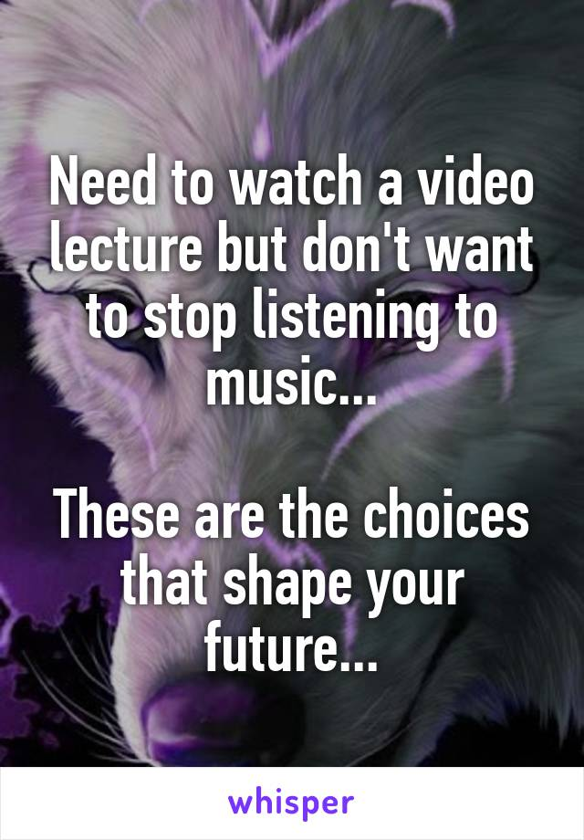 Need to watch a video lecture but don't want to stop listening to music...  These are the choices that shape your future...