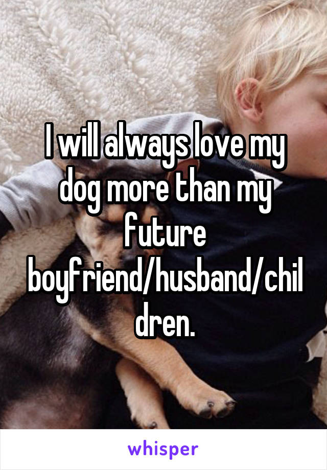 I will always love my dog more than my future boyfriend/husband/children.