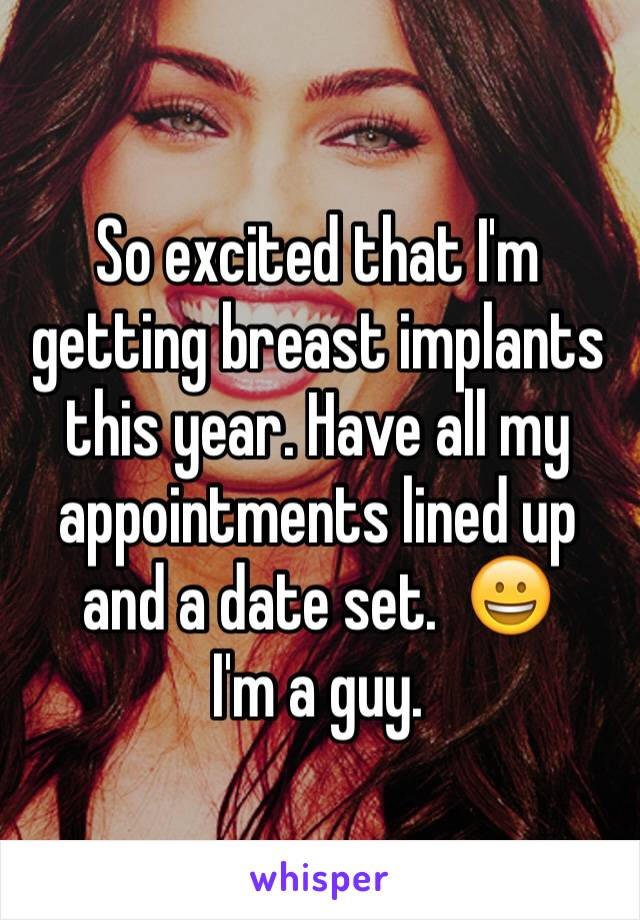 So excited that I'm getting breast implants this year. Have all my appointments lined up and a date set.  😀 I'm a guy.
