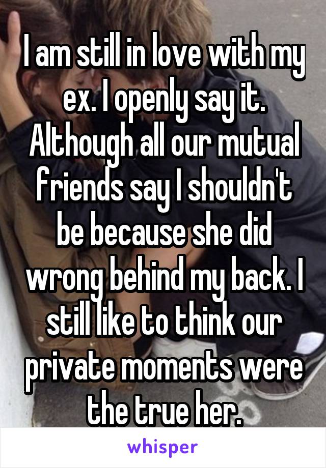 I am still in love with my ex. I openly say it. Although all our mutual friends say I shouldn't be because she did wrong behind my back. I still like to think our private moments were the true her.