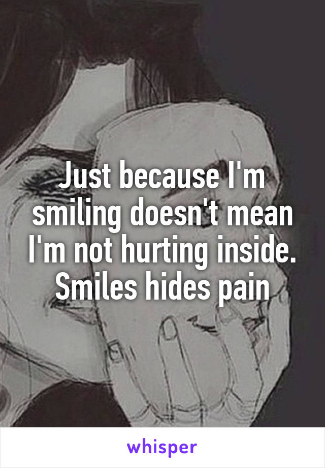 Just because I'm smiling doesn't mean I'm not hurting inside. Smiles hides pain