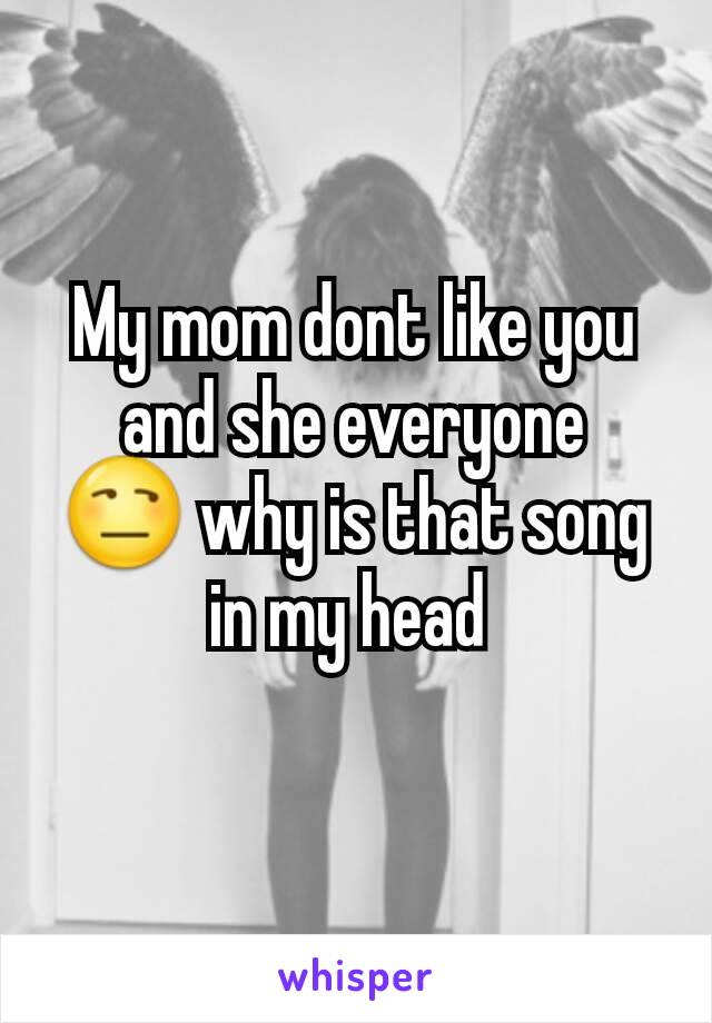 My mom dont like you and she everyone 😒 why is that song in my head