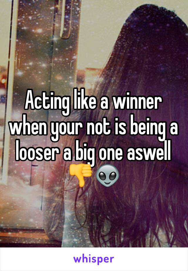 Acting like a winner when your not is being a looser a big one aswell 👎👽