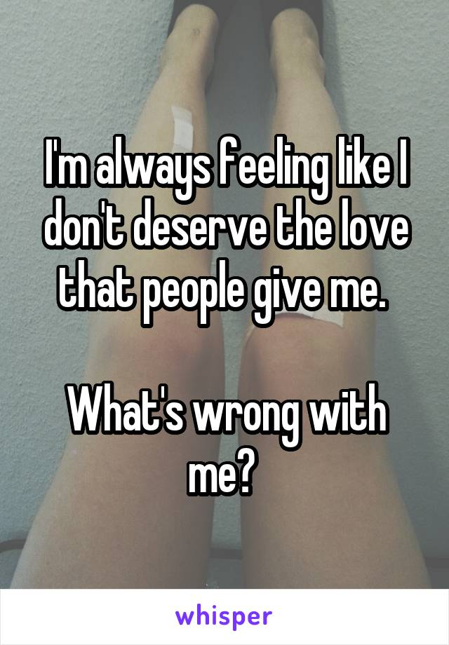 I'm always feeling like I don't deserve the love that people give me.   What's wrong with me?