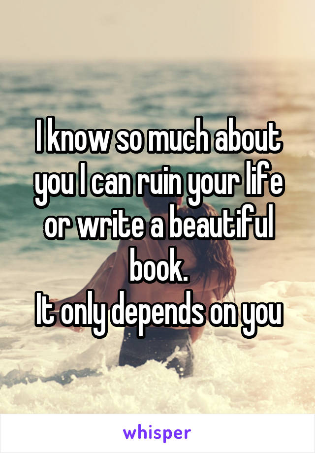 I know so much about you I can ruin your life or write a beautiful book. It only depends on you