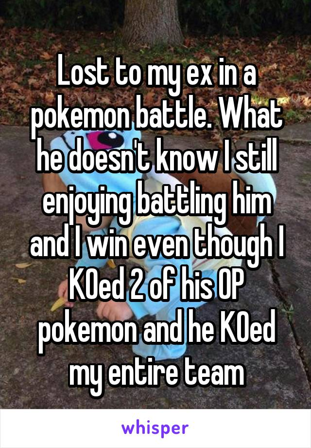 Lost to my ex in a pokemon battle. What he doesn't know I still enjoying battling him and I win even though I KOed 2 of his OP pokemon and he KOed my entire team
