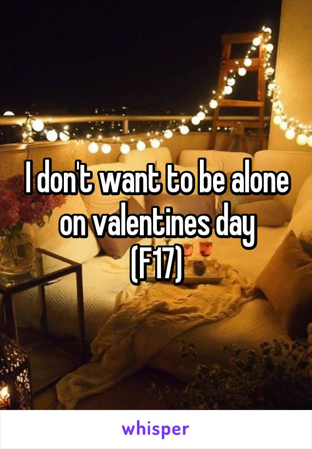 I don't want to be alone on valentines day (F17)