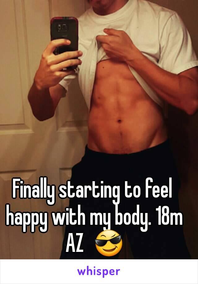 Finally starting to feel happy with my body. 18m AZ  😎