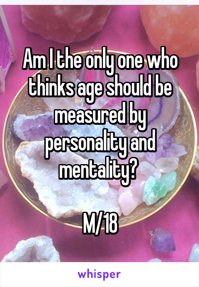 Am I the only one who thinks age should be measured by personality and mentality?   M/18