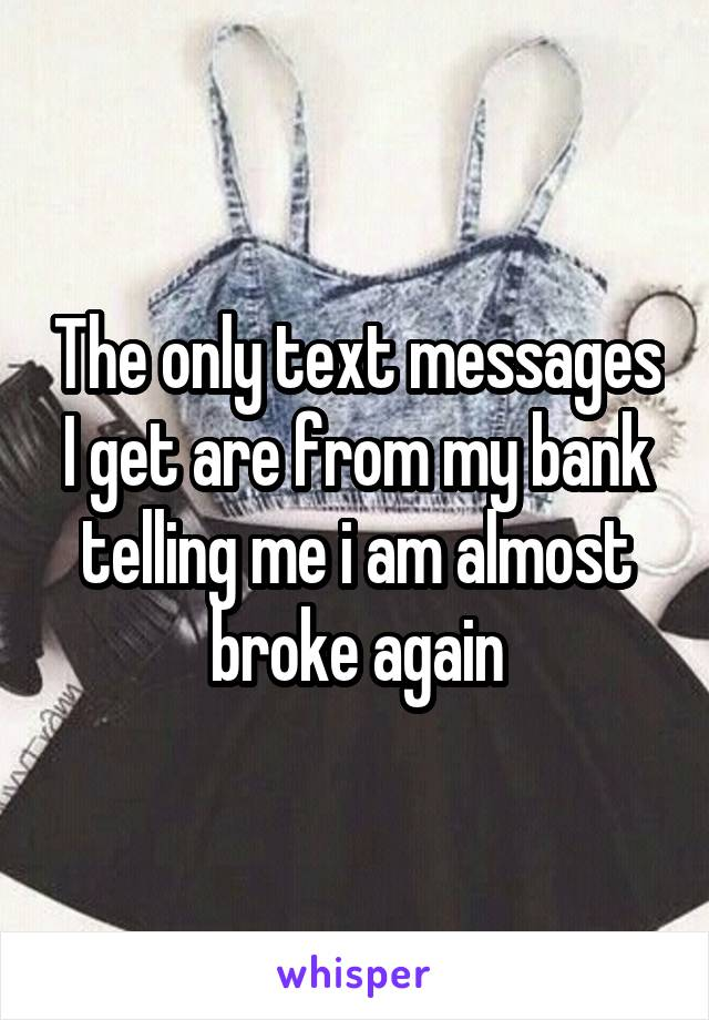 The only text messages I get are from my bank telling me i am almost broke again