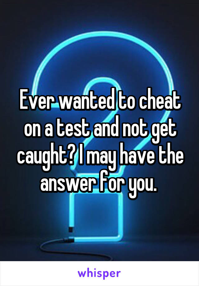 Ever wanted to cheat on a test and not get caught? I may have the answer for you.