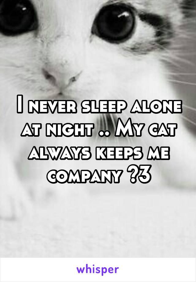 I never sleep alone at night .. My cat always keeps me company <3