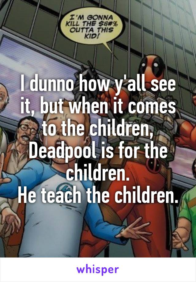 I dunno how y'all see it, but when it comes to the children, Deadpool is for the children. He teach the children.
