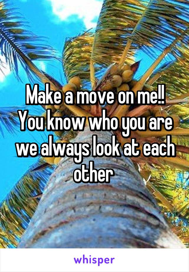 Make a move on me!! You know who you are we always look at each other