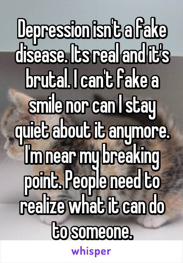Depression isn't a fake disease. Its real and it's brutal. I can't fake a smile nor can I stay quiet about it anymore. I'm near my breaking point. People need to realize what it can do to someone.