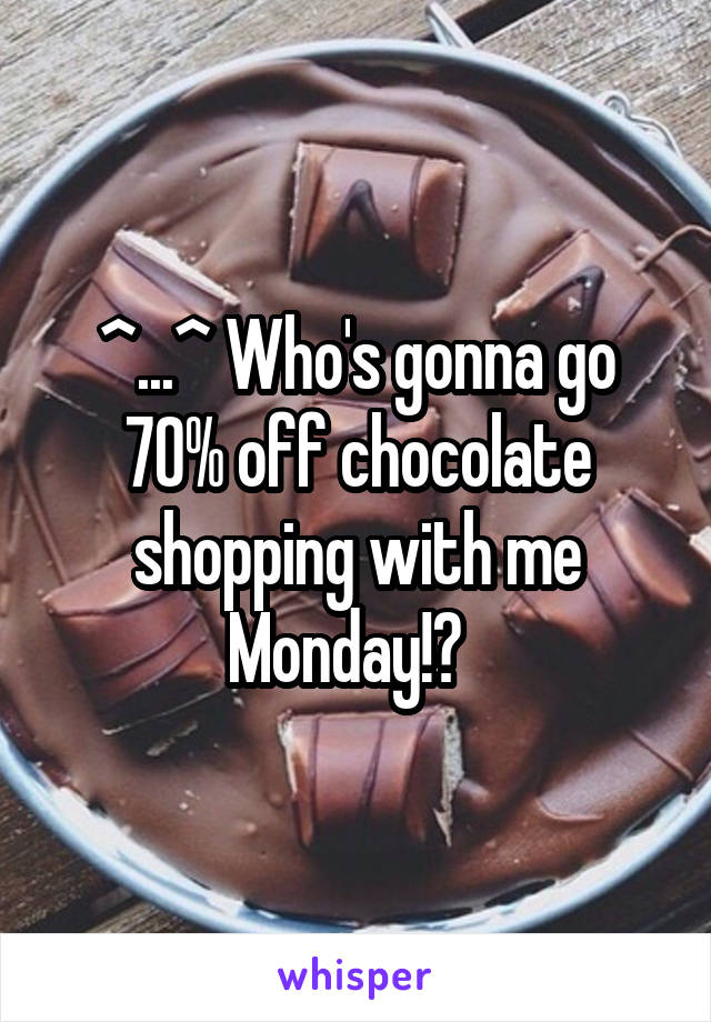 ^...^ Who's gonna go 70% off chocolate shopping with me Monday!?