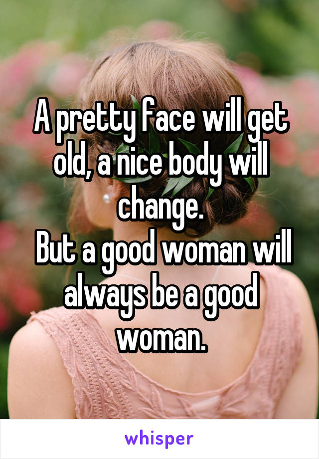 A pretty face will get old, a nice body will change.  But a good woman will always be a good woman.
