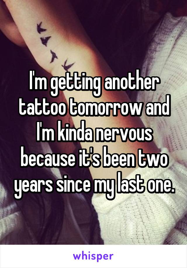 I'm getting another tattoo tomorrow and I'm kinda nervous because it's been two years since my last one.