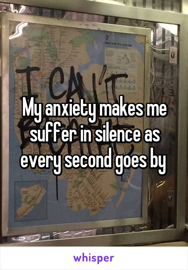 My anxiety makes me suffer in silence as every second goes by