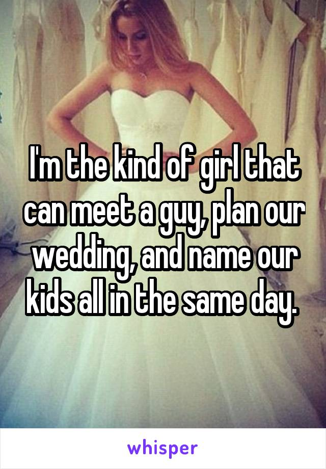 I'm the kind of girl that can meet a guy, plan our wedding, and name our kids all in the same day.